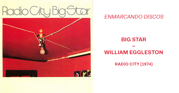 Enmarcando discos (Big Star / William Eggleston – Radio City)