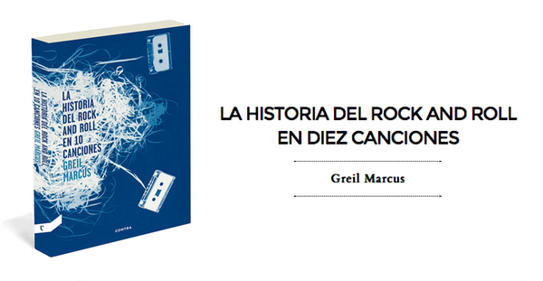La Historia del Rock and Roll en 10 Canciones, Greil Marcus (Contra, 2014)